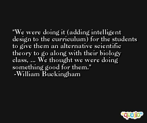 We were doing it (adding intelligent design to the curriculum) for the students to give them an alternative scientific theory to go along with their biology class, ... We thought we were doing something good for them. -William Buckingham