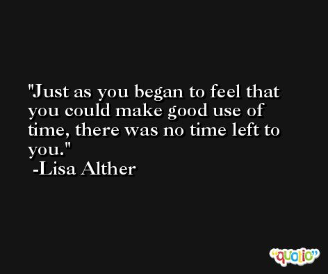 Just as you began to feel that you could make good use of time, there was no time left to you. -Lisa Alther