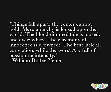 Things fall apart; the center cannot hold; Mere anarchy is loosed upon the world, The blood-dimmed tide is loosed, and everywhere The ceremony of innocence is drowned;  The best lack all conviction, while the worst Are full of passionate intensity. -William Butler Yeats