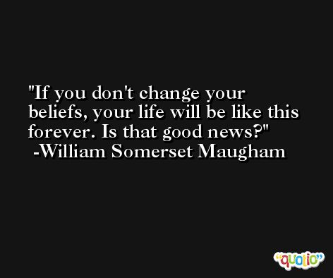 If you don't change your beliefs, your life will be like this forever. Is that good news? -William Somerset Maugham