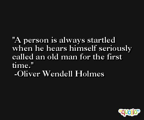 A person is always startled when he hears himself seriously called an old man for the first time. -Oliver Wendell Holmes