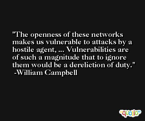 The openness of these networks makes us vulnerable to attacks by a hostile agent, ... Vulnerabilities are of such a magnitude that to ignore them would be a dereliction of duty. -William Campbell
