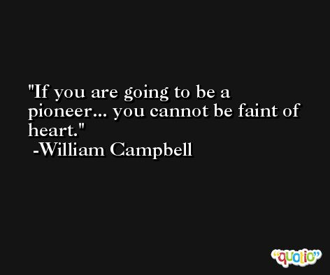 If you are going to be a pioneer... you cannot be faint of heart. -William Campbell