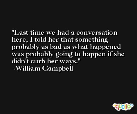 Last time we had a conversation here, I told her that something probably as bad as what happened was probably going to happen if she didn't curb her ways. -William Campbell