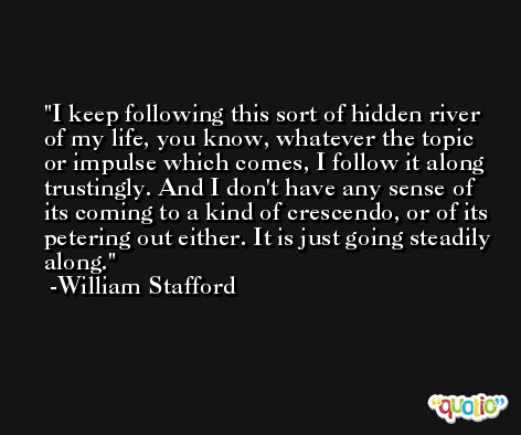 I keep following this sort of hidden river of my life, you know, whatever the topic or impulse which comes, I follow it along trustingly. And I don't have any sense of its coming to a kind of crescendo, or of its petering out either. It is just going steadily along. -William Stafford