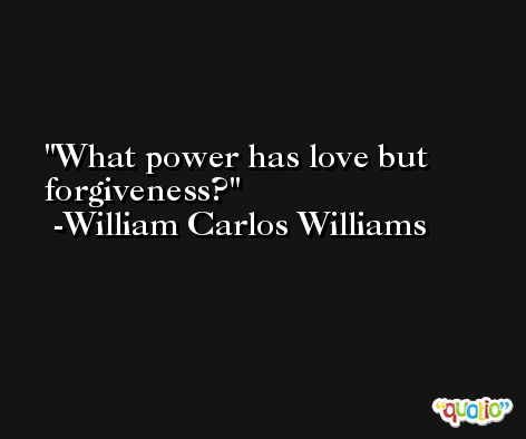 What power has love but forgiveness? -William Carlos Williams