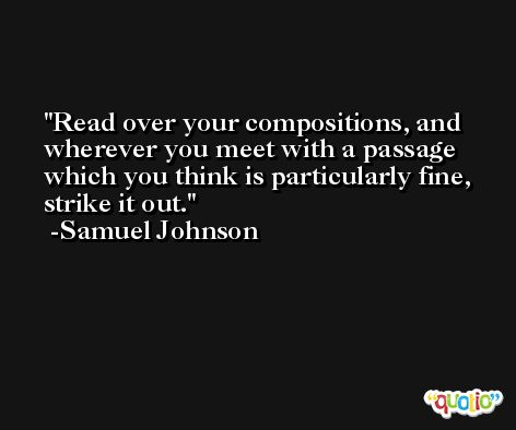 Read over your compositions, and wherever you meet with a passage which you think is particularly fine, strike it out. -Samuel Johnson