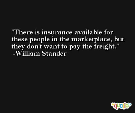 There is insurance available for these people in the marketplace, but they don't want to pay the freight. -William Stander