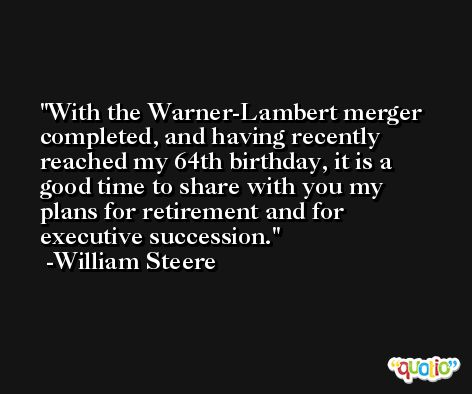 With the Warner-Lambert merger completed, and having recently reached my 64th birthday, it is a good time to share with you my plans for retirement and for executive succession. -William Steere
