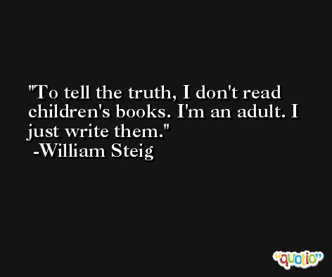 To tell the truth, I don't read children's books. I'm an adult. I just write them. -William Steig