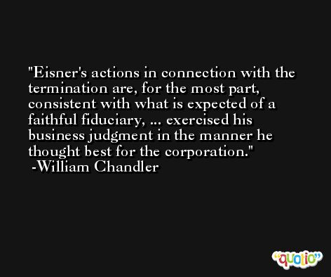 Eisner's actions in connection with the termination are, for the most part, consistent with what is expected of a faithful fiduciary, ... exercised his business judgment in the manner he thought best for the corporation. -William Chandler