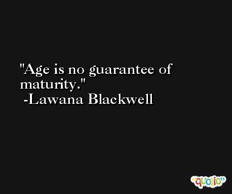 Age is no guarantee of maturity. -Lawana Blackwell