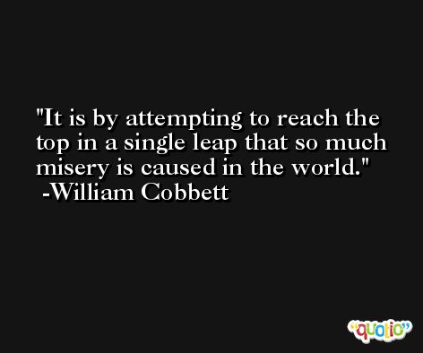 It is by attempting to reach the top in a single leap that so much misery is caused in the world. -William Cobbett