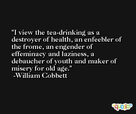 I view the tea-drinking as a destroyer of health, an enfeebler of the frome, an engender of effeminacy and laziness, a debaucher of youth and maker of misery for old age. -William Cobbett