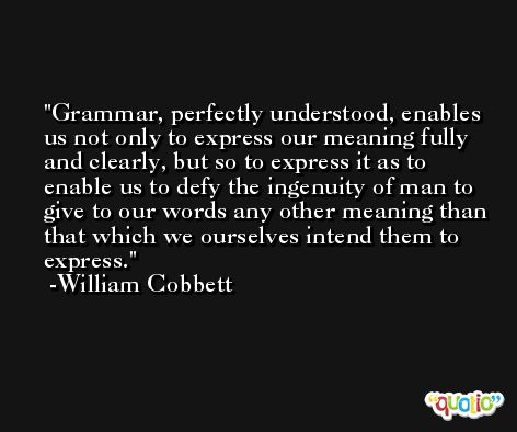 Grammar, perfectly understood, enables us not only to express our meaning fully and clearly, but so to express it as to enable us to defy the ingenuity of man to give to our words any other meaning than that which we ourselves intend them to express. -William Cobbett