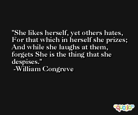 She likes herself, yet others hates, For that which in herself she prizes; And while she laughs at them, forgets She is the thing that she despises. -William Congreve