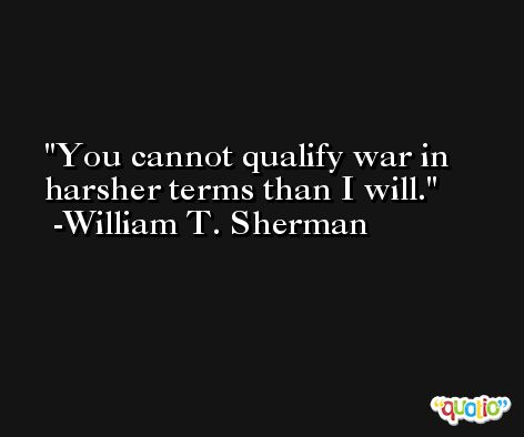 You cannot qualify war in harsher terms than I will. -William T. Sherman