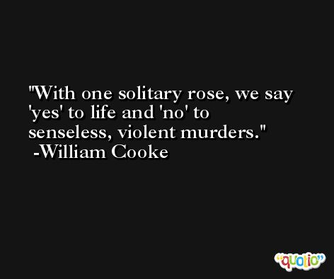 With one solitary rose, we say 'yes' to life and 'no' to senseless, violent murders. -William Cooke