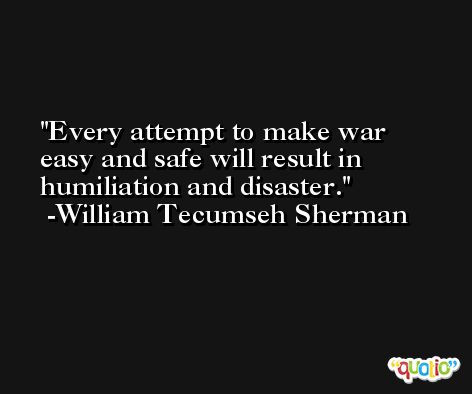 Every attempt to make war easy and safe will result in humiliation and disaster. -William Tecumseh Sherman