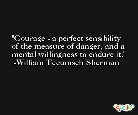 Courage - a perfect sensibility of the measure of danger, and a mental willingness to endure it. -William Tecumseh Sherman