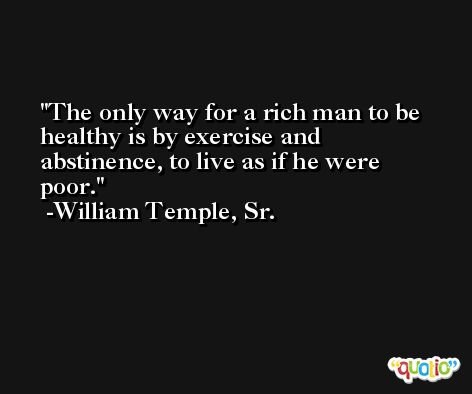 The only way for a rich man to be healthy is by exercise and abstinence, to live as if he were poor. -William Temple, Sr.