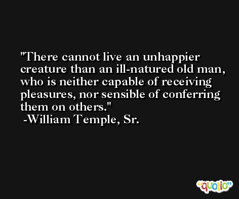 There cannot live an unhappier creature than an ill-natured old man, who is neither capable of receiving pleasures, nor sensible of conferring them on others. -William Temple, Sr.
