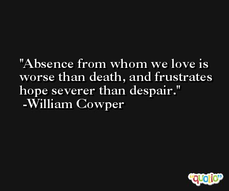 Absence from whom we love is worse than death, and frustrates hope severer than despair. -William Cowper
