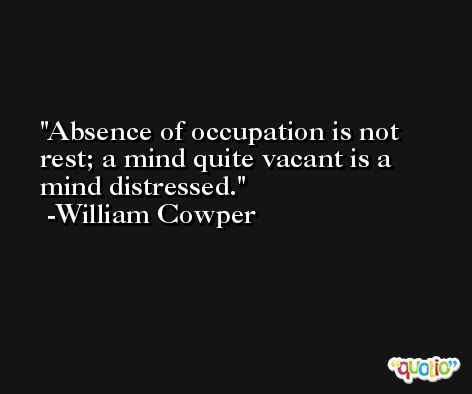 Absence of occupation is not rest; a mind quite vacant is a mind distressed. -William Cowper