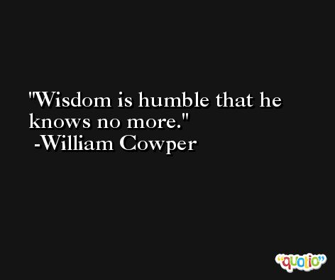 Wisdom is humble that he knows no more. -William Cowper
