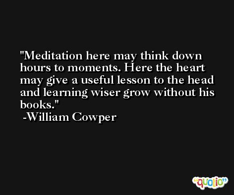 Meditation here may think down hours to moments. Here the heart may give a useful lesson to the head and learning wiser grow without his books. -William Cowper