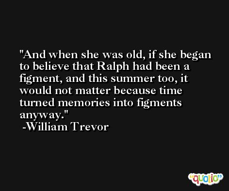 And when she was old, if she began to believe that Ralph had been a figment, and this summer too, it would not matter because time turned memories into figments anyway. -William Trevor