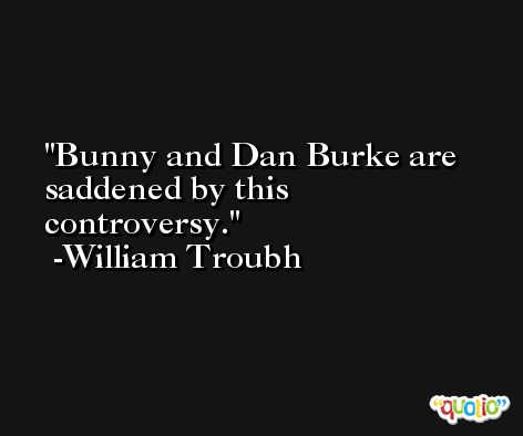 Bunny and Dan Burke are saddened by this controversy. -William Troubh