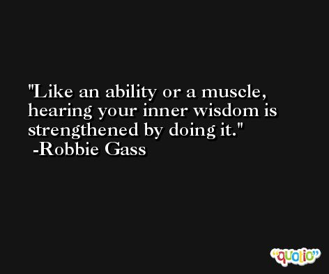 Like an ability or a muscle, hearing your inner wisdom is strengthened by doing it. -Robbie Gass