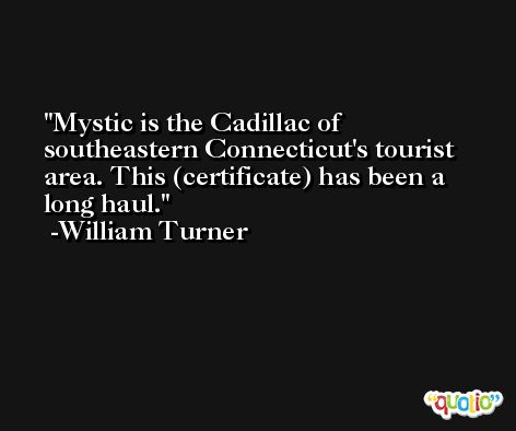 Mystic is the Cadillac of southeastern Connecticut's tourist area. This (certificate) has been a long haul. -William Turner