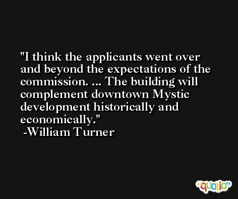 I think the applicants went over and beyond the expectations of the commission. ... The building will complement downtown Mystic development historically and economically. -William Turner