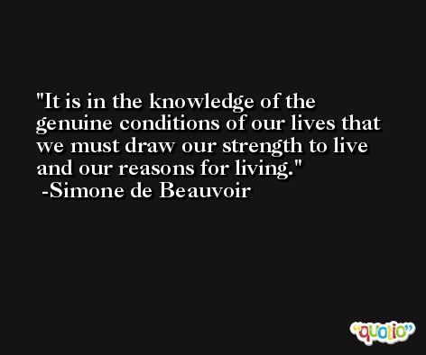 It is in the knowledge of the genuine conditions of our lives that we must draw our strength to live and our reasons for living. -Simone de Beauvoir