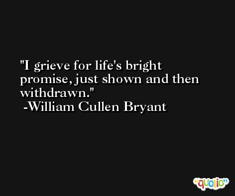 I grieve for life's bright promise, just shown and then withdrawn. -William Cullen Bryant