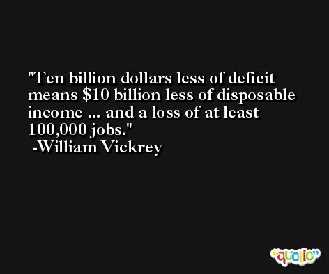Ten billion dollars less of deficit means $10 billion less of disposable income ... and a loss of at least 100,000 jobs. -William Vickrey