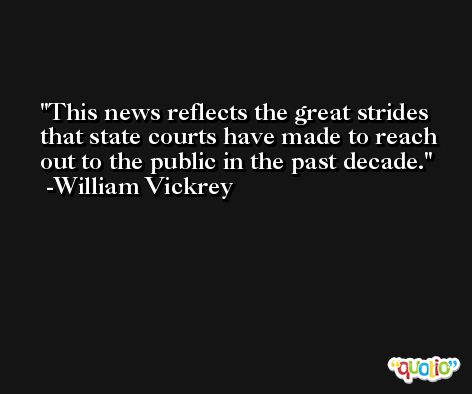 This news reflects the great strides that state courts have made to reach out to the public in the past decade. -William Vickrey