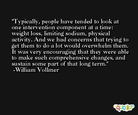 Typically, people have tended to look at one intervention component at a time: weight loss, limiting sodium, physical activity. And we had concerns that trying to get them to do a lot would overwhelm them. It was very encouraging that they were able to make such comprehensive changes, and sustain some part of that long term. -William Vollmer