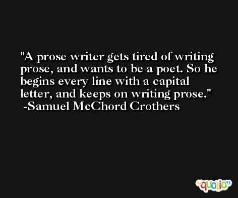 A prose writer gets tired of writing prose, and wants to be a poet. So he begins every line with a capital letter, and keeps on writing prose. -Samuel McChord Crothers