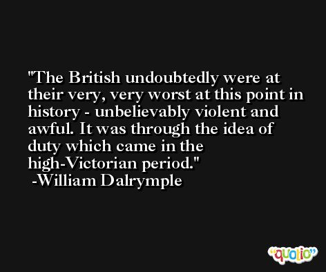The British undoubtedly were at their very, very worst at this point in history - unbelievably violent and awful. It was through the idea of duty which came in the high-Victorian period. -William Dalrymple