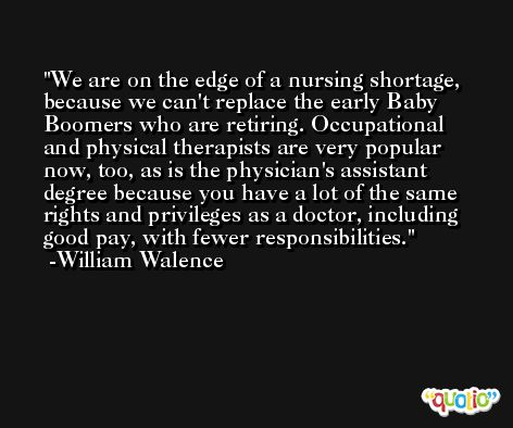 We are on the edge of a nursing shortage, because we can't replace the early Baby Boomers who are retiring. Occupational and physical therapists are very popular now, too, as is the physician's assistant degree because you have a lot of the same rights and privileges as a doctor, including good pay, with fewer responsibilities. -William Walence