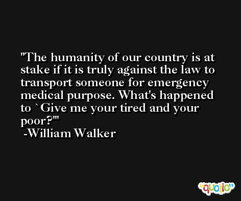 The humanity of our country is at stake if it is truly against the law to transport someone for emergency medical purpose. What's happened to `Give me your tired and your poor?' -William Walker