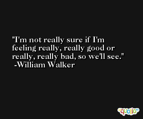 I'm not really sure if I'm feeling really, really good or really, really bad, so we'll see. -William Walker