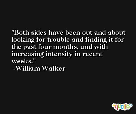Both sides have been out and about looking for trouble and finding it for the past four months, and with increasing intensity in recent weeks. -William Walker