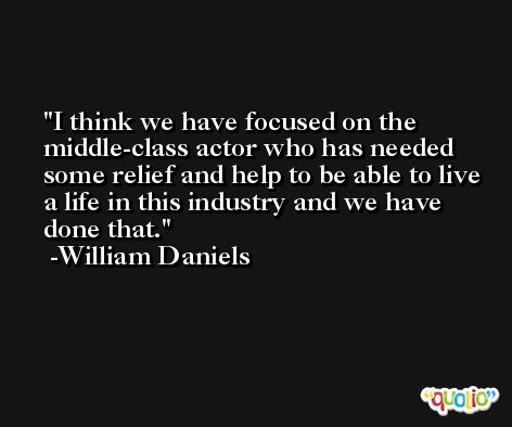 I think we have focused on the middle-class actor who has needed some relief and help to be able to live a life in this industry and we have done that. -William Daniels