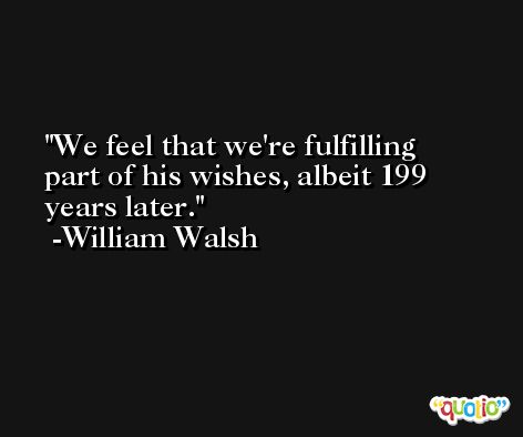 We feel that we're fulfilling part of his wishes, albeit 199 years later. -William Walsh