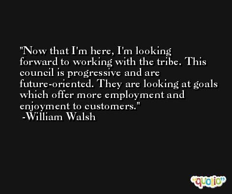 Now that I'm here, I'm looking forward to working with the tribe. This council is progressive and are future-oriented. They are looking at goals which offer more employment and enjoyment to customers. -William Walsh