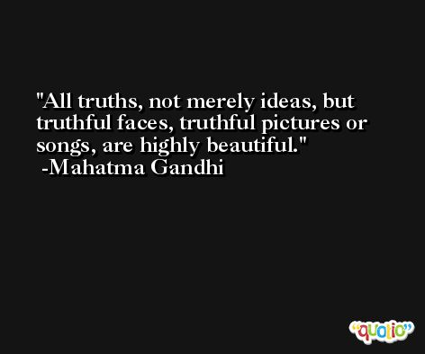 All truths, not merely ideas, but truthful faces, truthful pictures or songs, are highly beautiful. -Mahatma Gandhi
